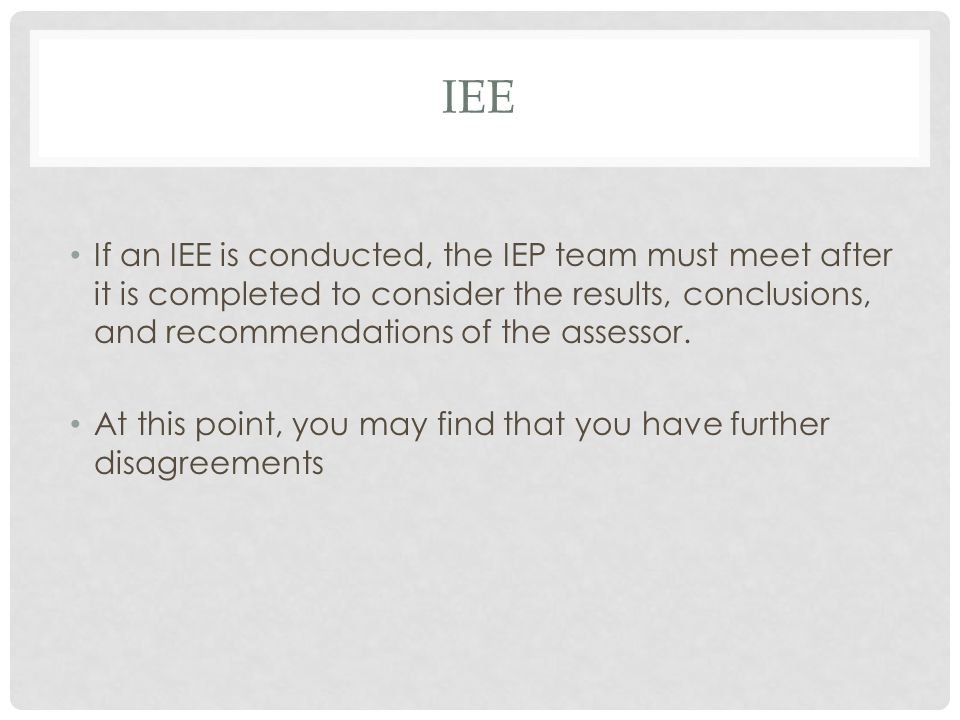 IEE If an IEE is conducted, the IEP team must meet after it is completed to consider the results, conclusions, and recommendations of the assessor.