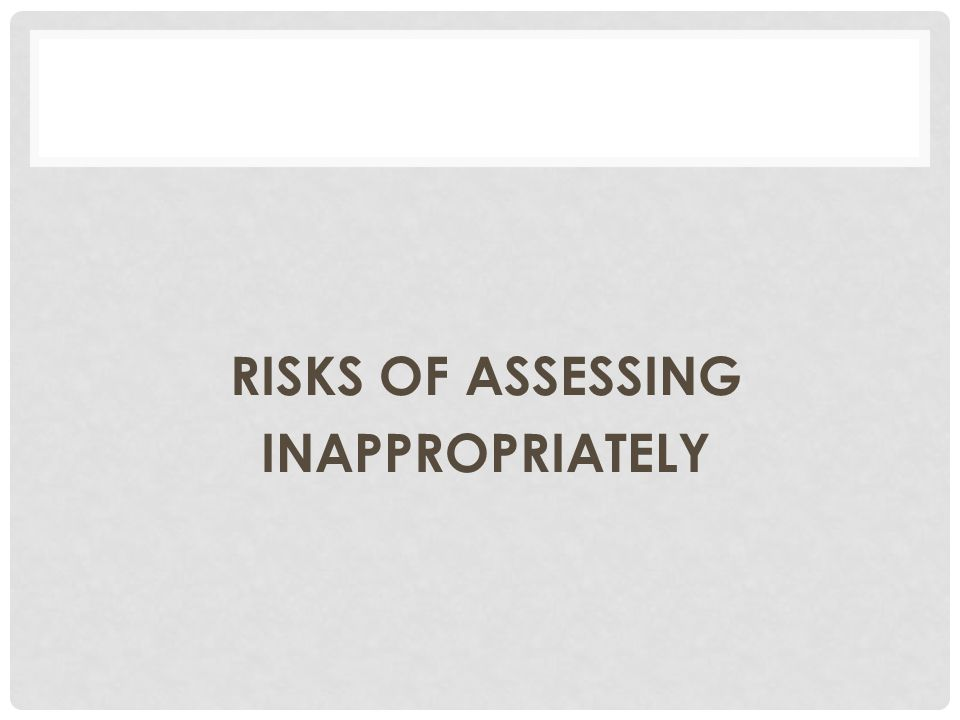 RISKS OF ASSESSING INAPPROPRIATELY
