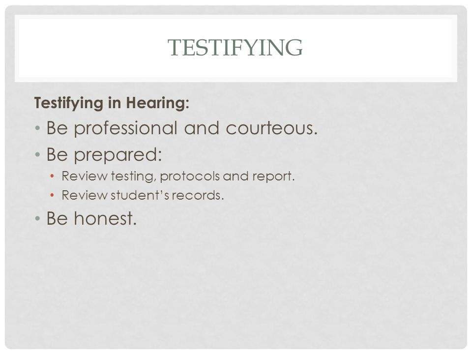 Testifying Be professional and courteous. Be prepared: Be honest.