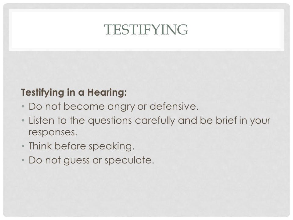 testifying Testifying in a Hearing: Do not become angry or defensive.