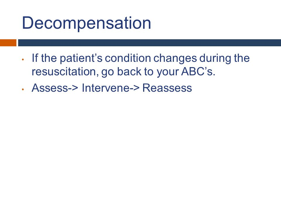 Decompensation If the patient's condition changes during the resuscitation, go back to your ABC's.