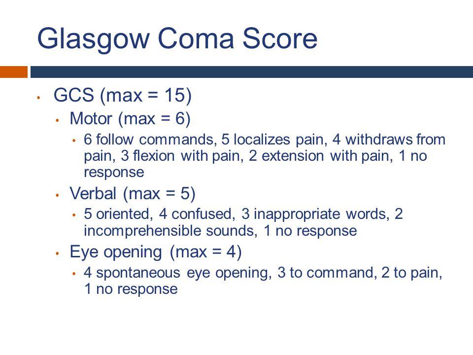 Glasgow Coma Score GCS (max = 15) Motor (max = 6) Verbal (max = 5)