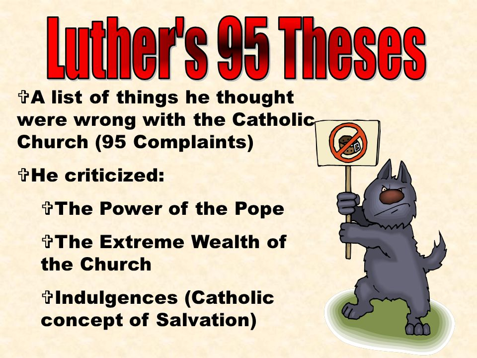 Luther s 95 Theses A list of things he thought were wrong with the Catholic Church (95 Complaints) He criticized: