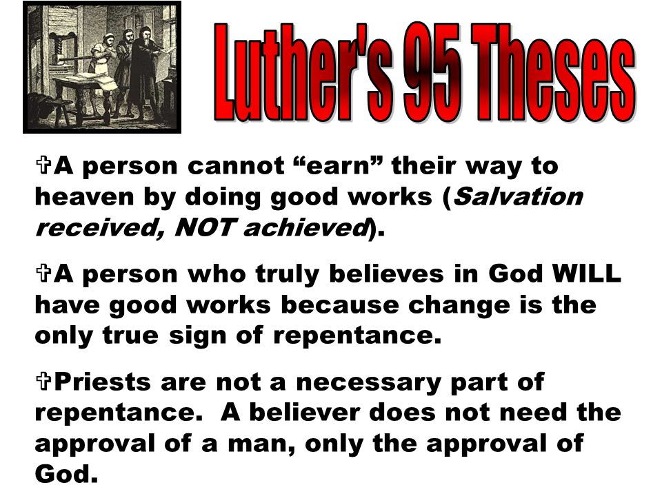 Luther s 95 Theses A person cannot earn their way to heaven by doing good works (Salvation received, NOT achieved).
