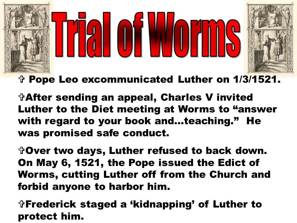 Trial of Worms Pope Leo excommunicated Luther on 1/3/1521.