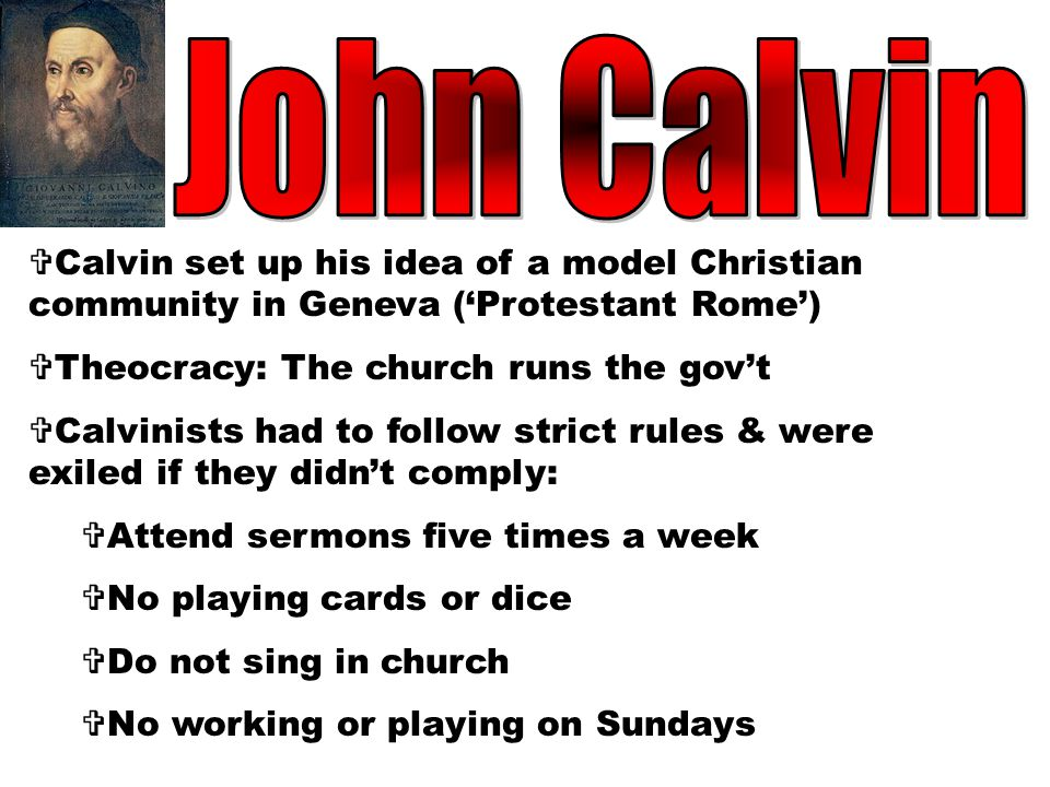 John Calvin Calvin set up his idea of a model Christian community in Geneva ('Protestant Rome') Theocracy: The church runs the gov't.
