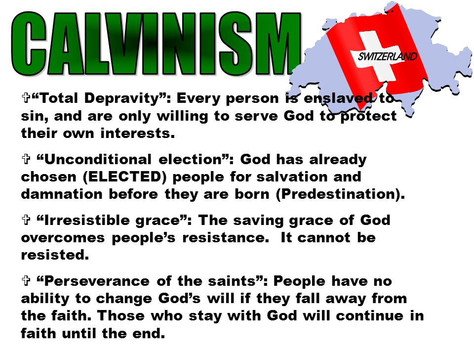 CALVINISM Total Depravity : Every person is enslaved to sin, and are only willing to serve God to protect their own interests.
