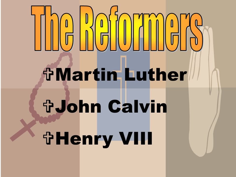 The Reformers Martin Luther John Calvin Henry VIII