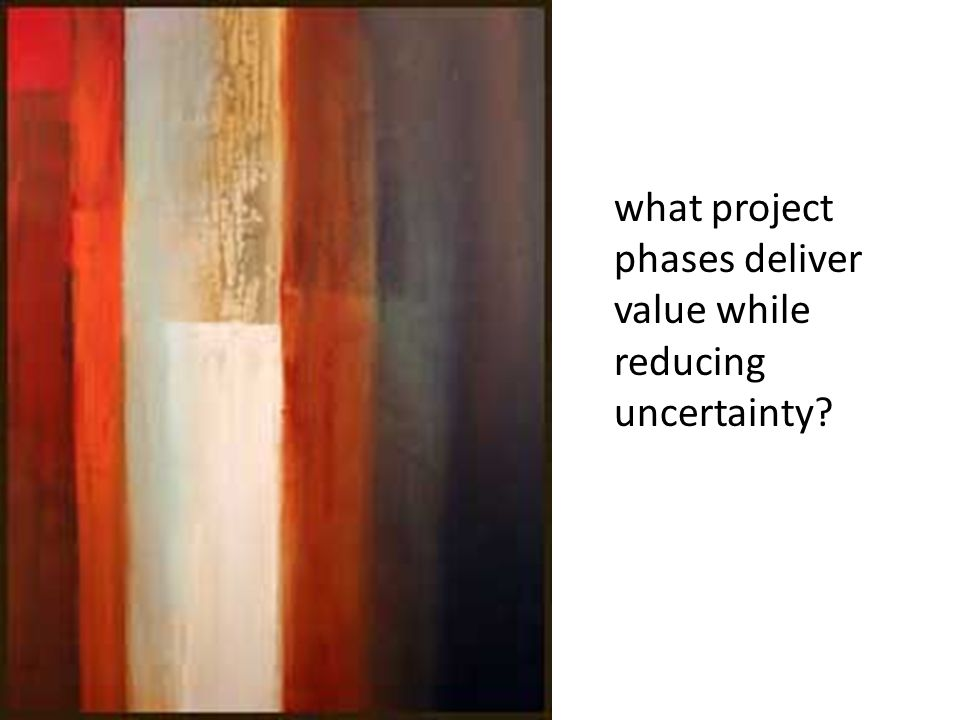 what project phases deliver value while reducing uncertainty