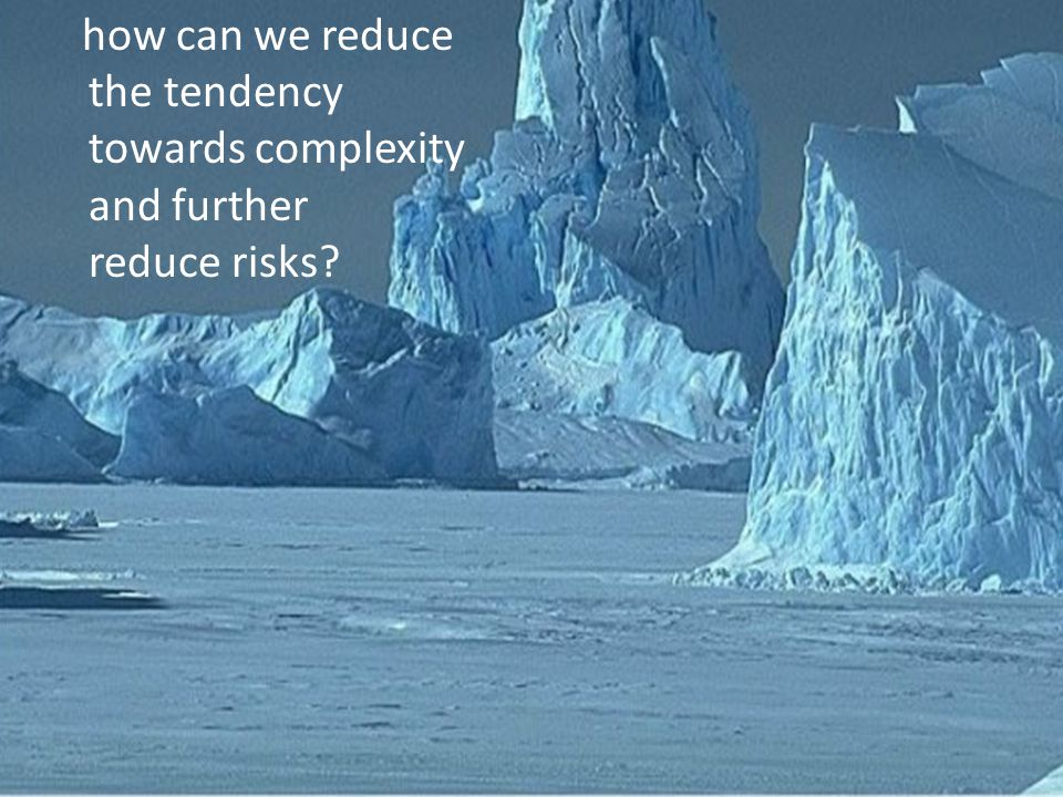 how can we reduce the tendency towards complexity and further reduce risks