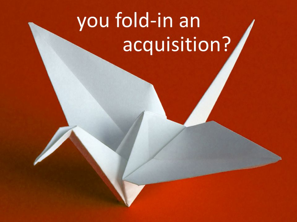 you fold-in an acquisition