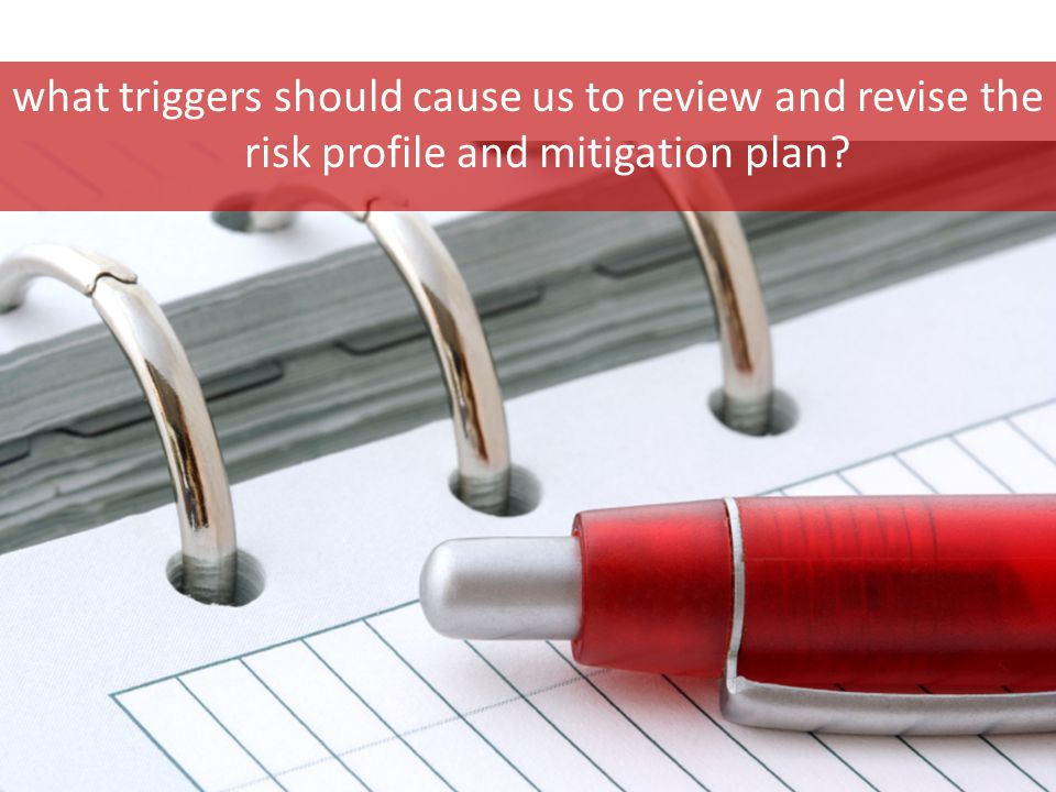 what triggers should cause us to review and revise the risk profile and mitigation plan