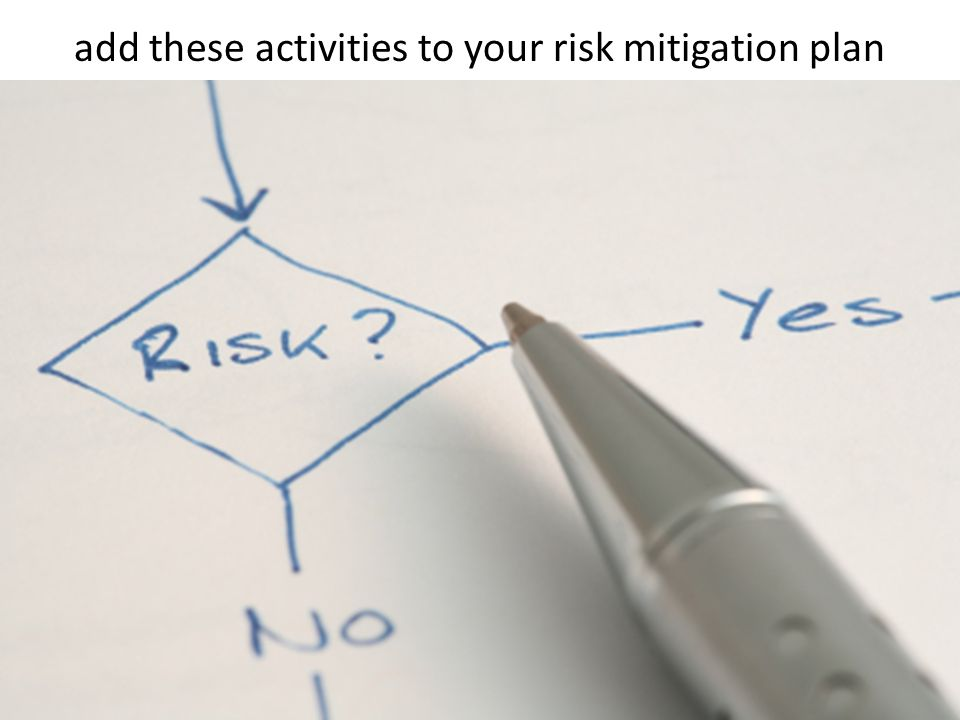 add these activities to your risk mitigation plan
