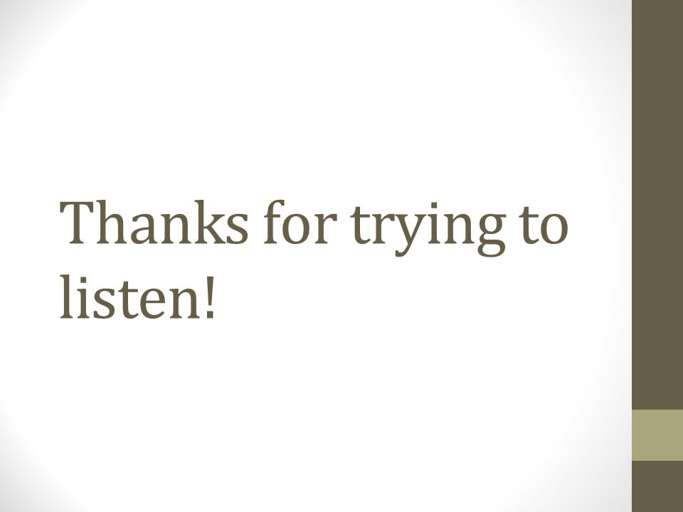 Thanks for trying to listen!