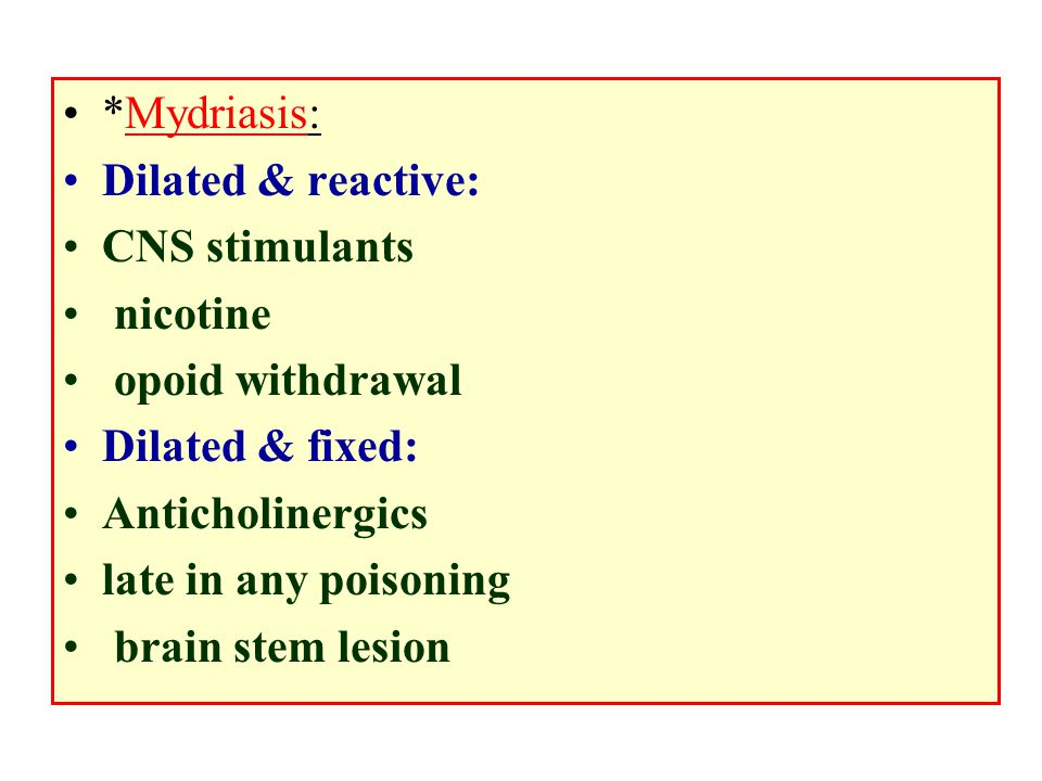 *Mydriasis: Dilated & reactive: CNS stimulants. nicotine. opoid withdrawal. Dilated & fixed: Anticholinergics.