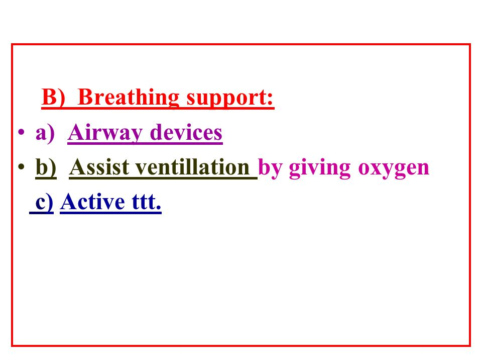B) Breathing support: a) Airway devices b) Assist ventillation by giving oxygen c) Active ttt.