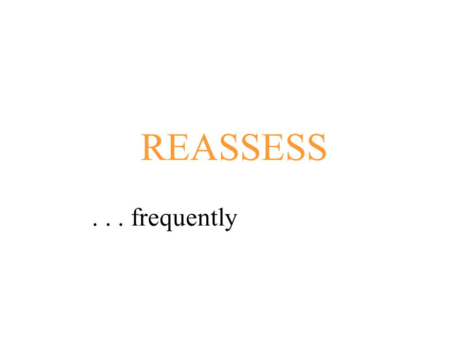 REASSESS . . . frequently