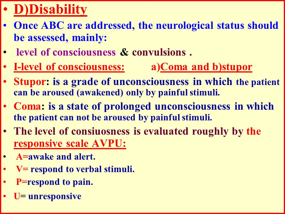 D)Disability Once ABC are addressed, the neurological status should be assessed, mainly: level of consciousness & convulsions.