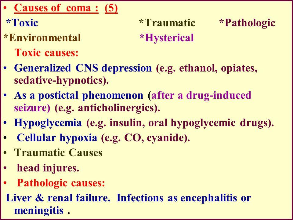 Causes of coma : (5) *Toxic *Traumatic *Pathologic. *Environmental *Hysterical.