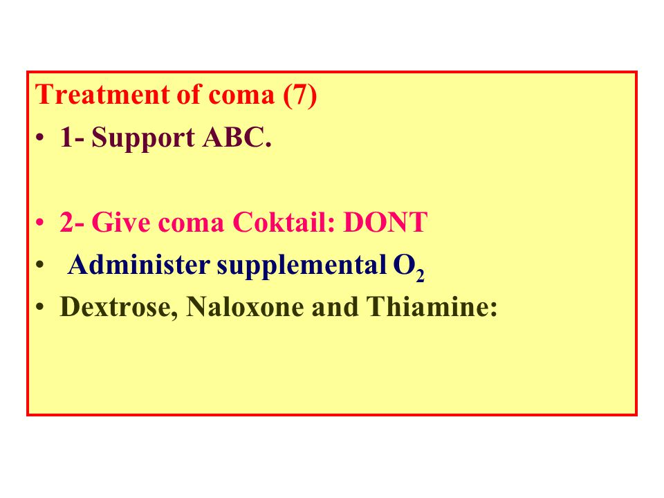 Treatment of coma (7) 1- Support ABC. 2- Give coma Coktail: DONT.