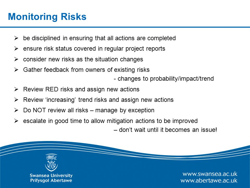 Monitoring Risks be disciplined in ensuring that all actions are completed. ensure risk status covered in regular project reports.