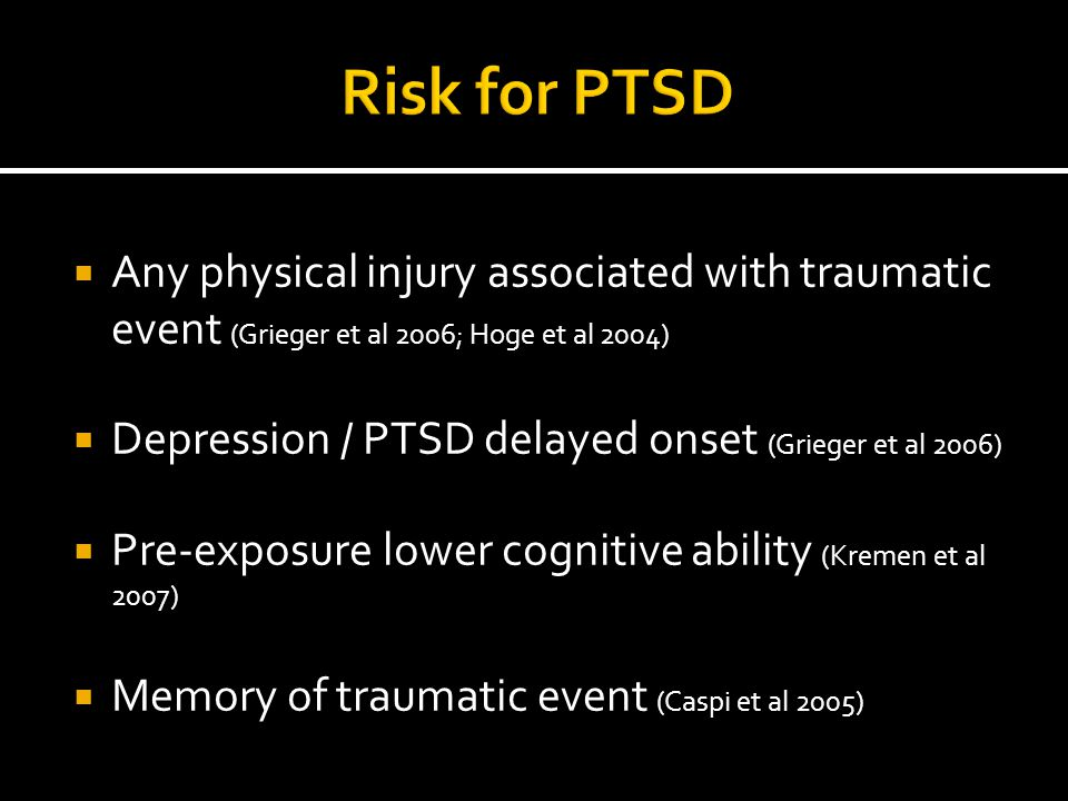 Risk for PTSD Any physical injury associated with traumatic event (Grieger et al 2006; Hoge et al 2004)