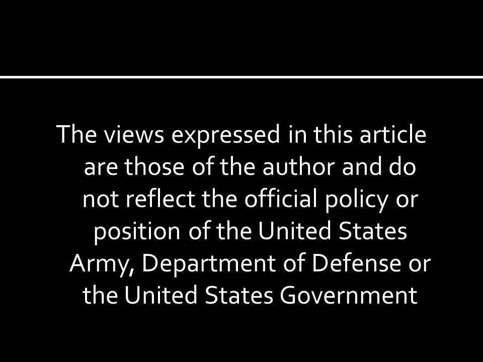 The views expressed in this article are those of the author and do not reflect the official policy or position of the United States Army, Department of Defense or the United States Government