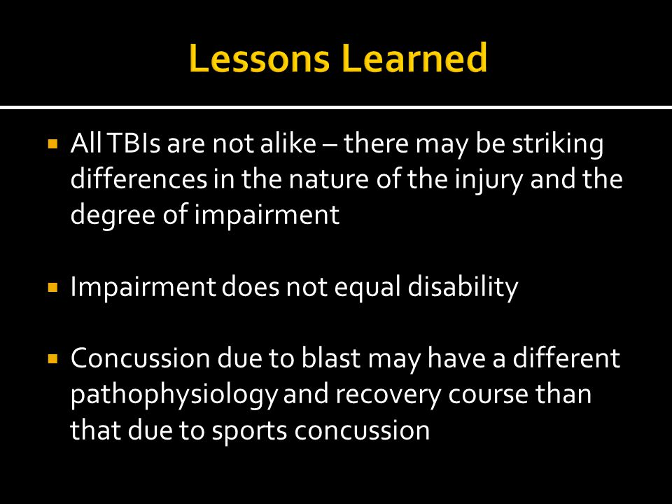 Lessons Learned All TBIs are not alike – there may be striking differences in the nature of the injury and the degree of impairment.