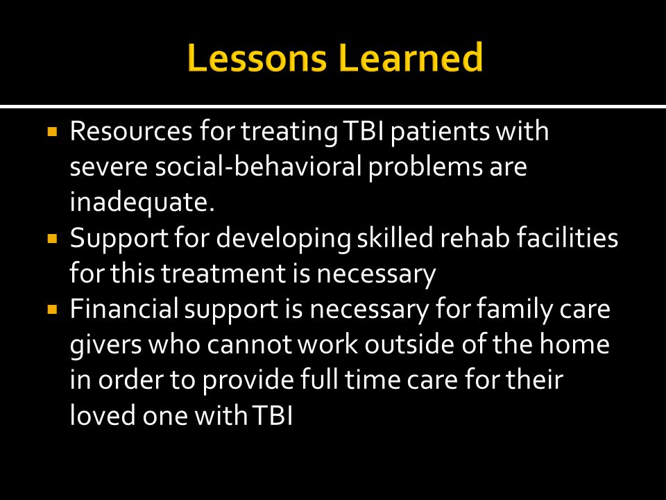 Lessons Learned Resources for treating TBI patients with severe social-behavioral problems are inadequate.