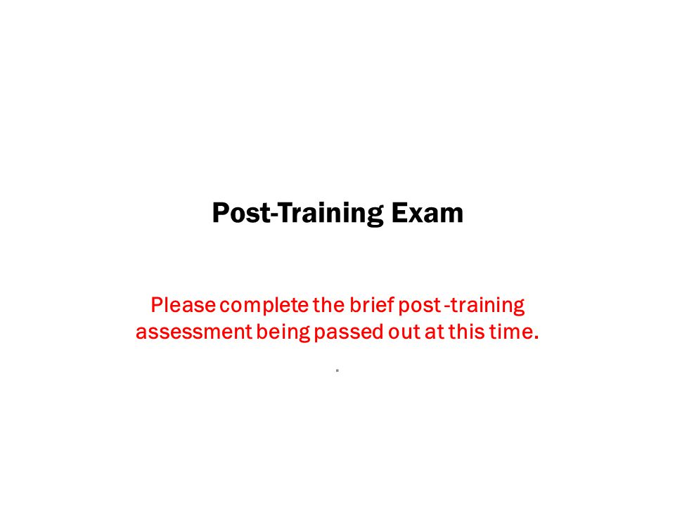 Post-Training Exam Please complete the brief post -training assessment being passed out at this time.