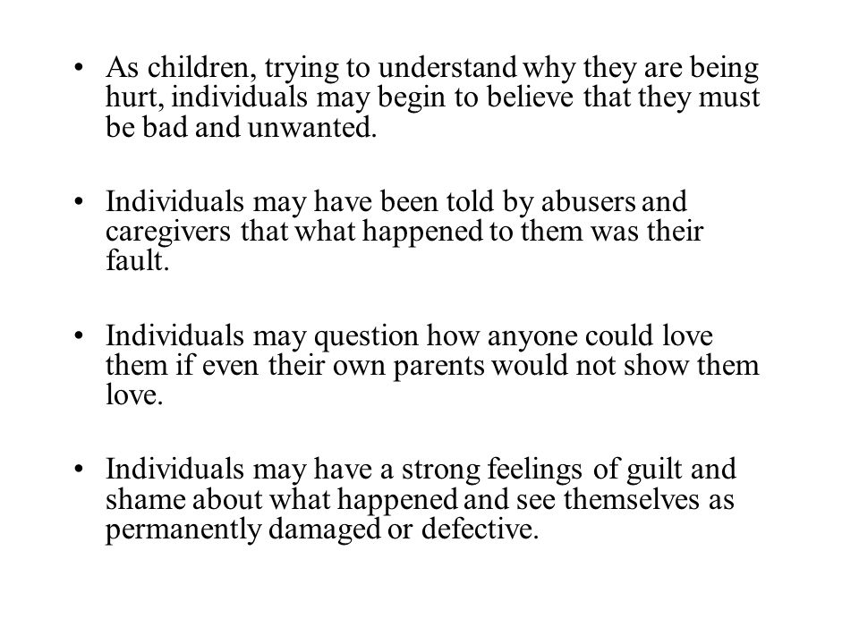 As children, trying to understand why they are being hurt, individuals may begin to believe that they must be bad and unwanted.