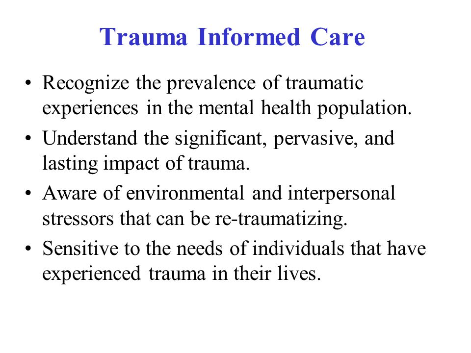 Trauma Informed Care Recognize the prevalence of traumatic experiences in the mental health population.