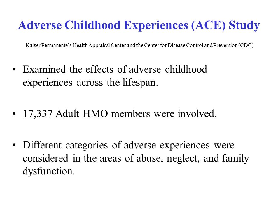 Adverse Childhood Experiences (ACE) Study Kaiser Permanente's Health Appraisal Center and the Center for Disease Control and Prevention (CDC)