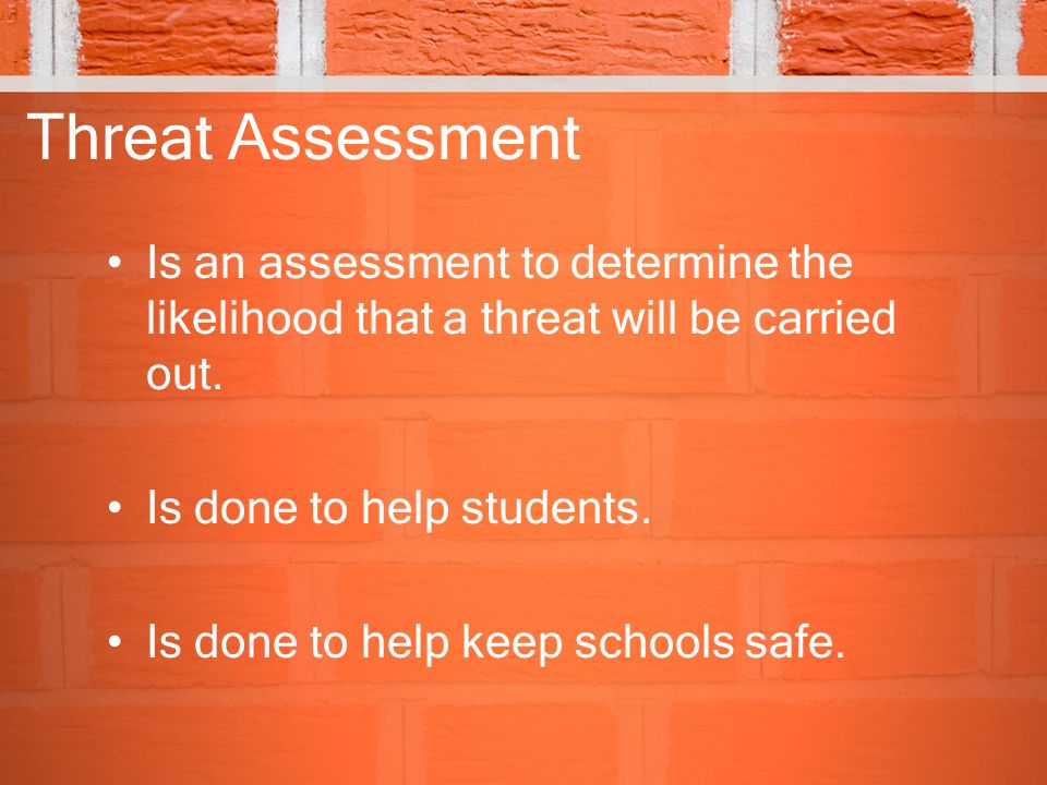 Threat Assessment Is an assessment to determine the likelihood that a threat will be carried out. Is done to help students.