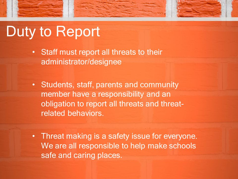 Duty to Report Staff must report all threats to their administrator/designee.