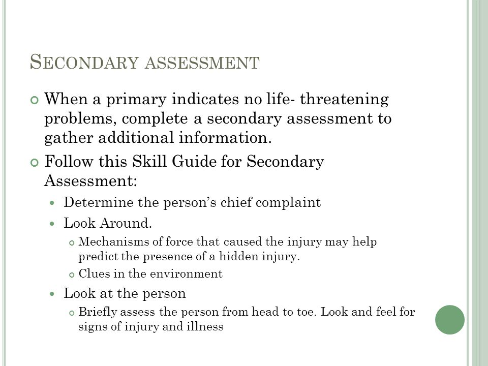 Secondary assessment When a primary indicates no life- threatening problems, complete a secondary assessment to gather additional information.