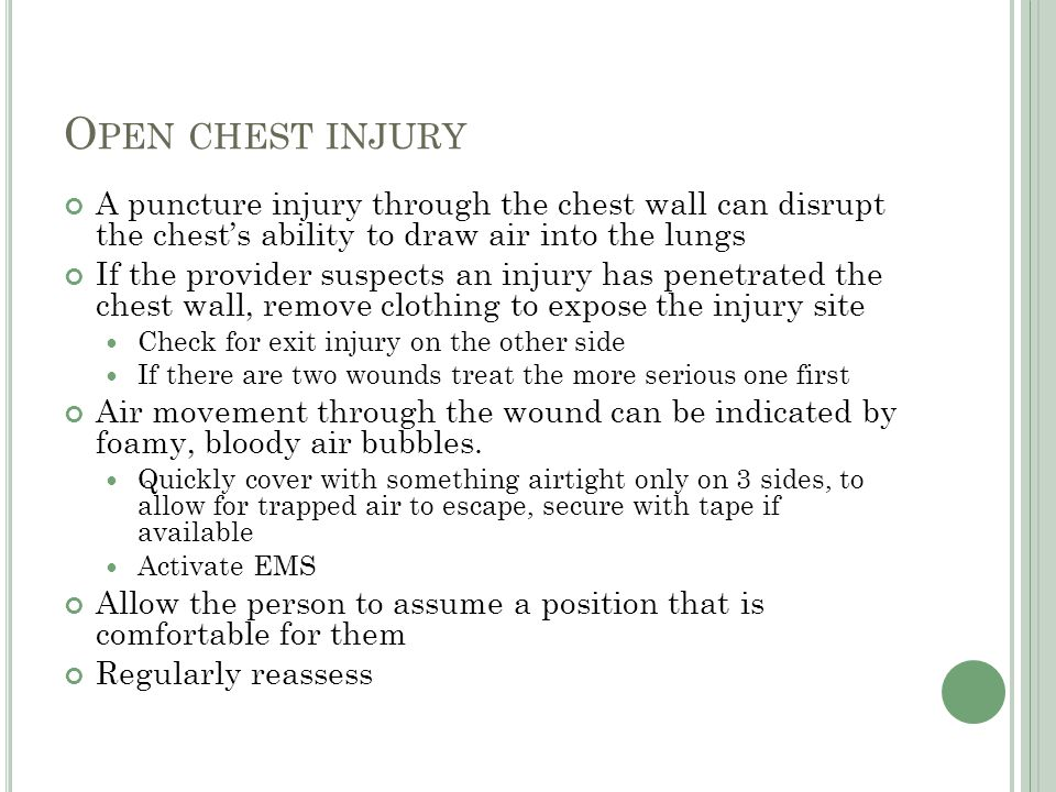 Open chest injury A puncture injury through the chest wall can disrupt the chest's ability to draw air into the lungs.