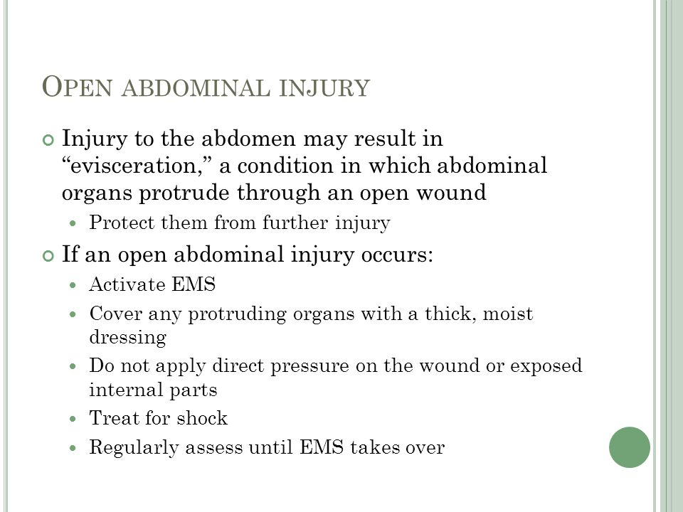 Open abdominal injury Injury to the abdomen may result in evisceration, a condition in which abdominal organs protrude through an open wound.
