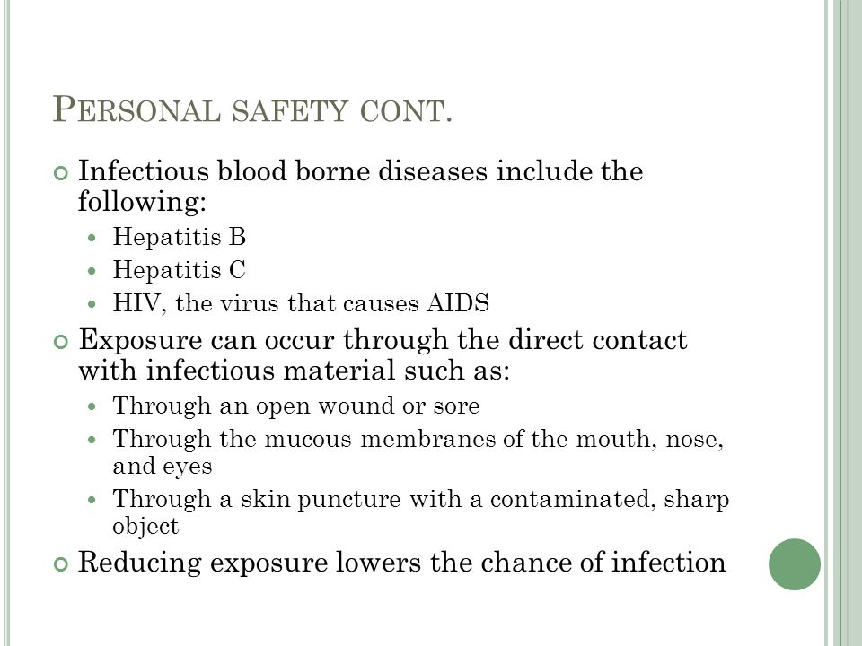 Personal safety cont. Infectious blood borne diseases include the following: Hepatitis B. Hepatitis C.