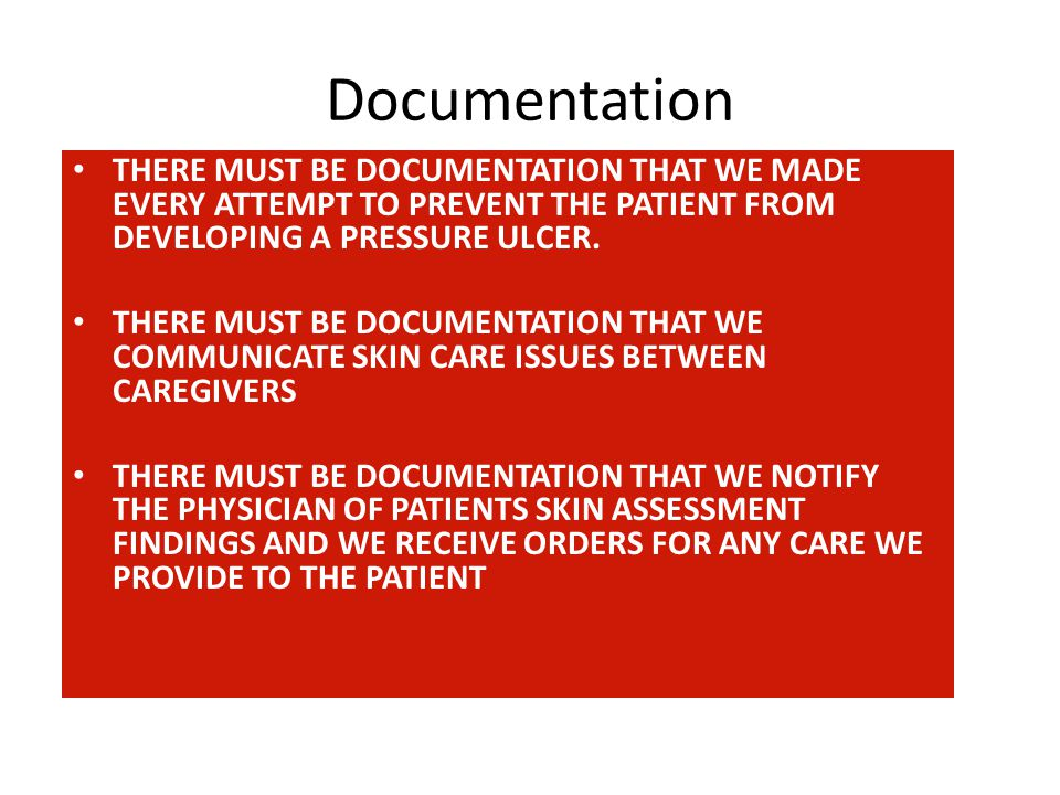 Documentation THERE MUST BE DOCUMENTATION THAT WE MADE EVERY ATTEMPT TO PREVENT THE PATIENT FROM DEVELOPING A PRESSURE ULCER.