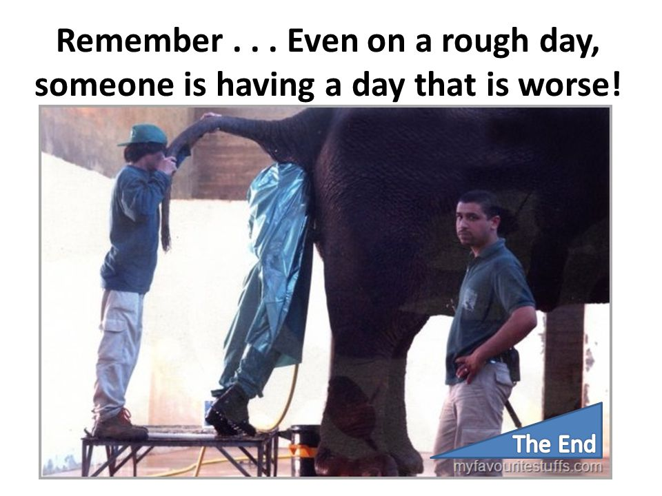 Remember . . . Even on a rough day, someone is having a day that is worse!