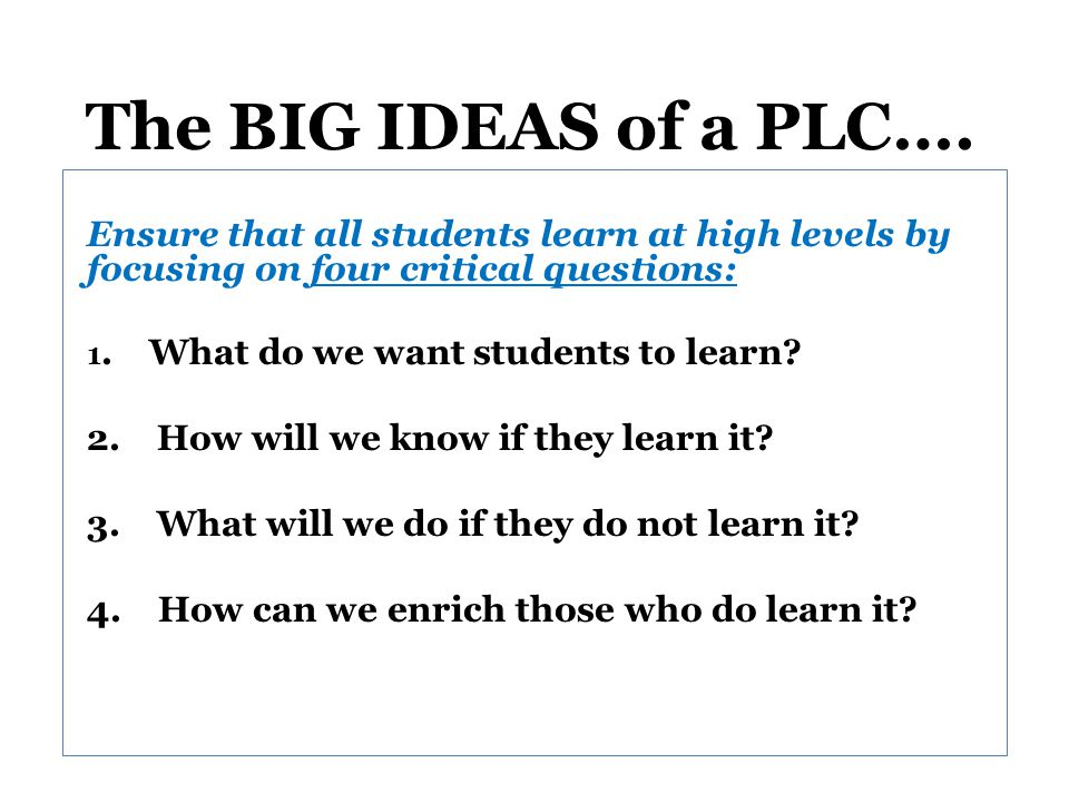 The BIG IDEAS of a PLC…. Ensure that all students learn at high levels by focusing on four critical questions: