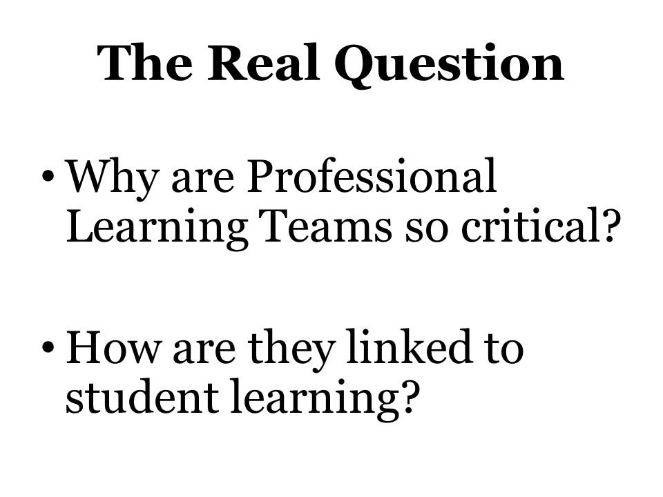 The Real Question Why are Professional Learning Teams so critical