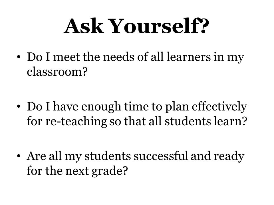 Ask Yourself Do I meet the needs of all learners in my classroom