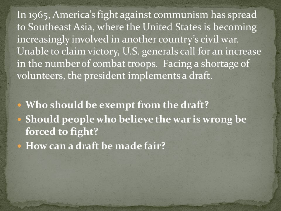 In 1965, America's fight against communism has spread to Southeast Asia, where the United States is becoming increasingly involved in another country's civil war. Unable to claim victory, U.S. generals call for an increase in the number of combat troops. Facing a shortage of volunteers, the president implements a draft.