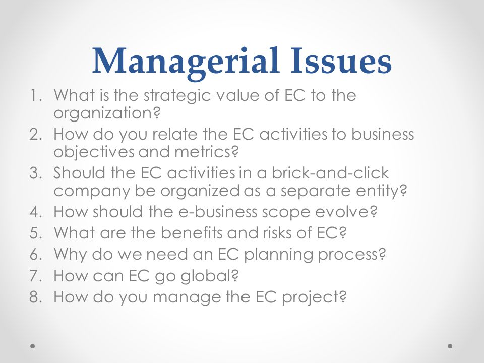 Managerial Issues What is the strategic value of EC to the organization How do you relate the EC activities to business objectives and metrics