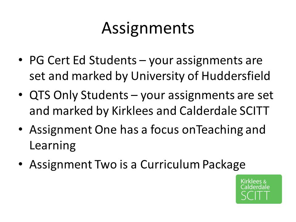 Assignments PG Cert Ed Students – your assignments are set and marked by University of Huddersfield.