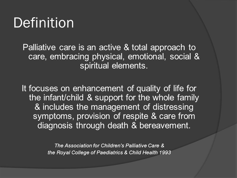 Definition Palliative care is an active & total approach to care, embracing physical, emotional, social & spiritual elements.