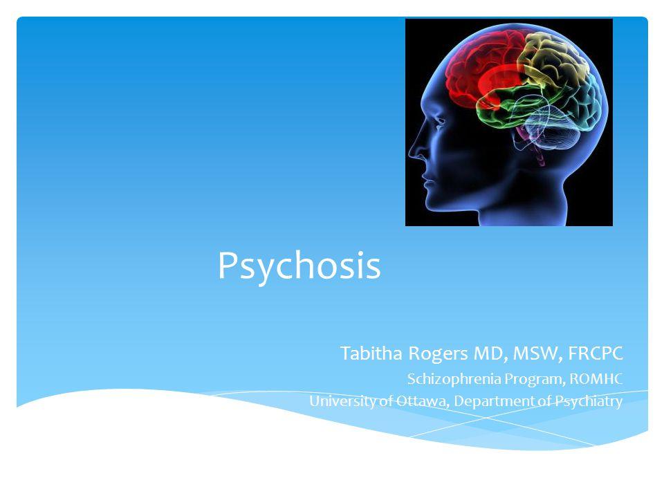 Psychosis Tabitha Rogers MD, MSW, FRCPC Schizophrenia Program, ROMHC