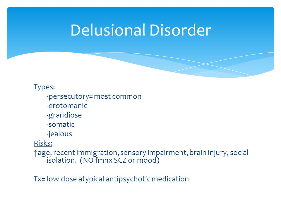 Delusional Disorder Types: -persecutory= most common -erotomanic